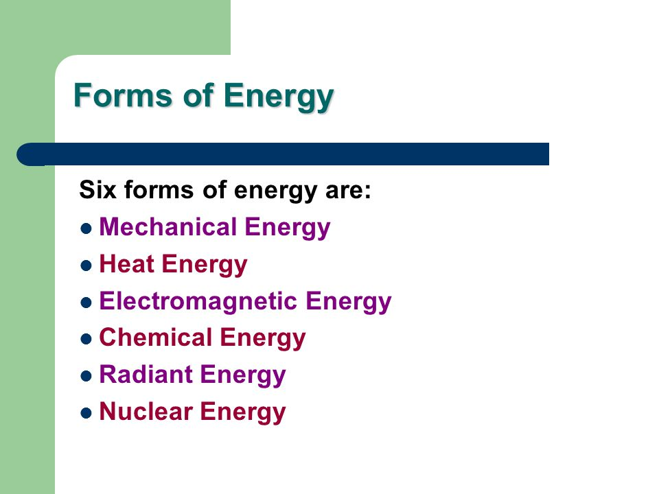 Forms of Energy Six forms of energy are: Mechanical Energy Heat Energy