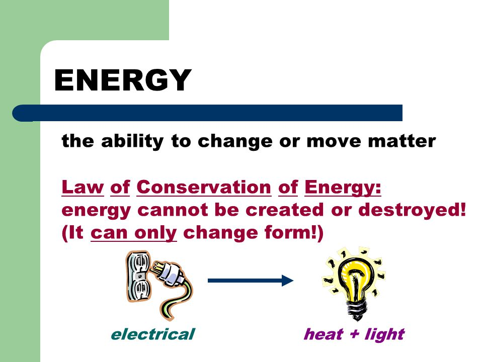 ENERGY the ability to change or move matter