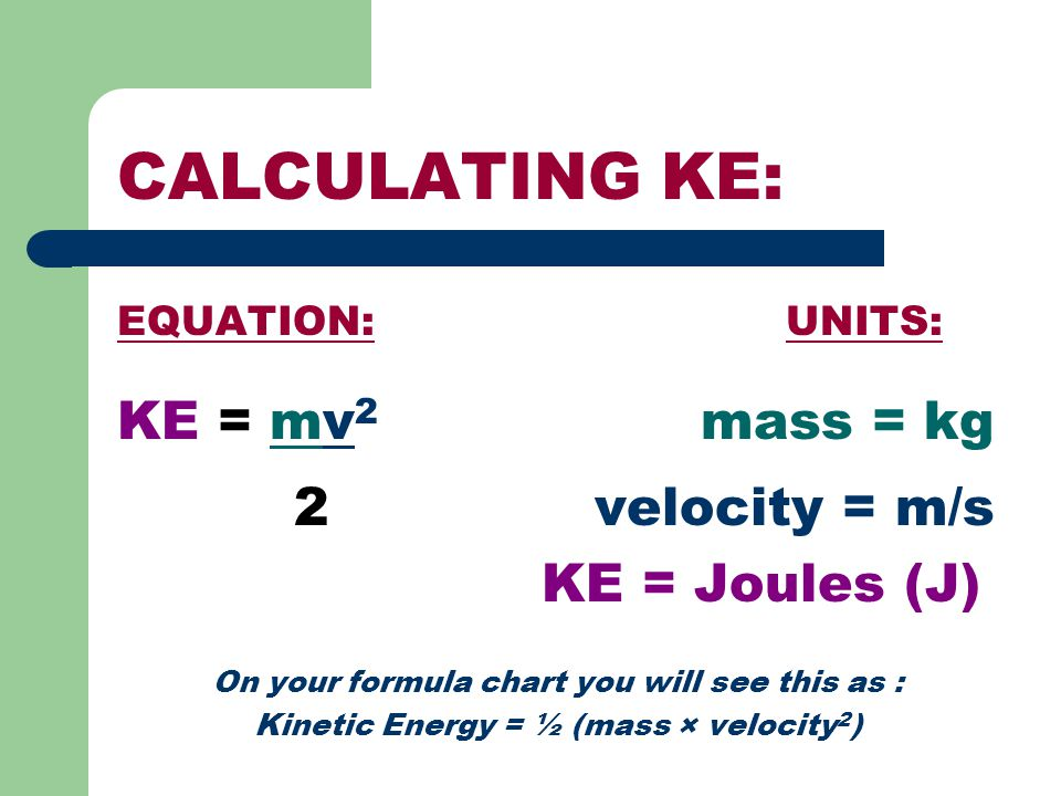 CALCULATING KE: KE = mv2 mass = kg 2 velocity = m/s KE = Joules (J)