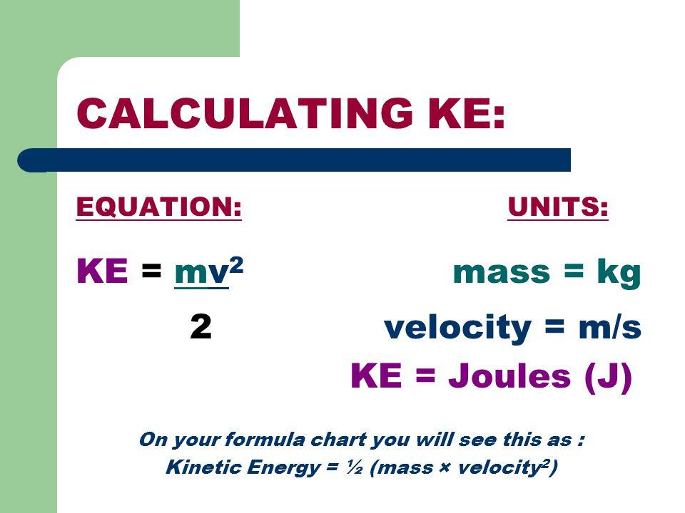 CALCULATING KE: KE = mv2 mass = kg 2 velocity = m/s KE = Joules (J)