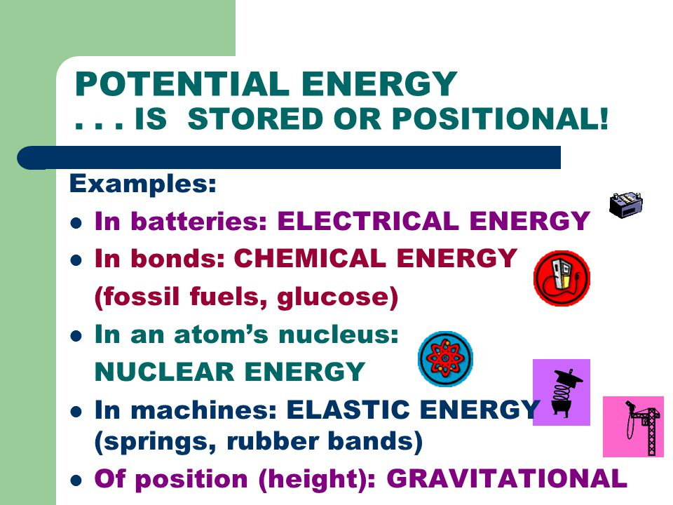 POTENTIAL ENERGY . . . IS STORED OR POSITIONAL!