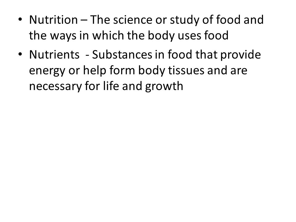 Nutrition – The science or study of food and the ways in which the body uses food