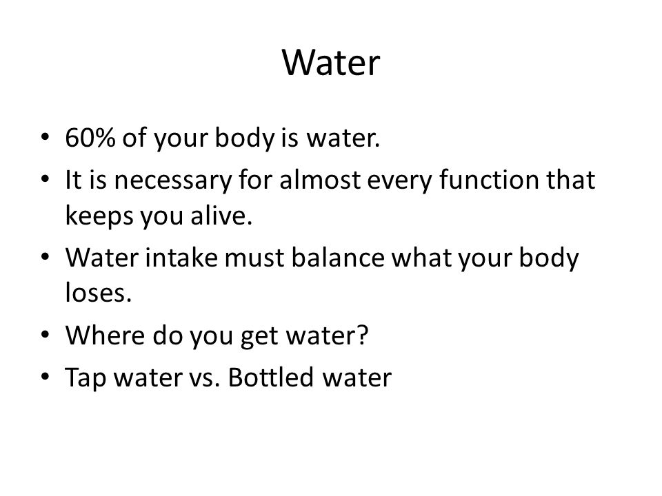 Water 60% of your body is water.