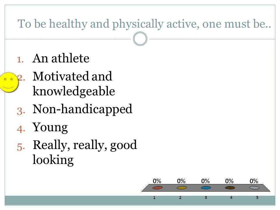 To be healthy and physically active, one must be..