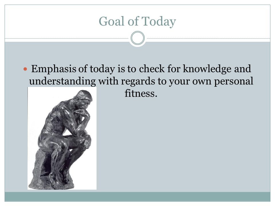 Goal of Today Emphasis of today is to check for knowledge and understanding with regards to your own personal fitness.