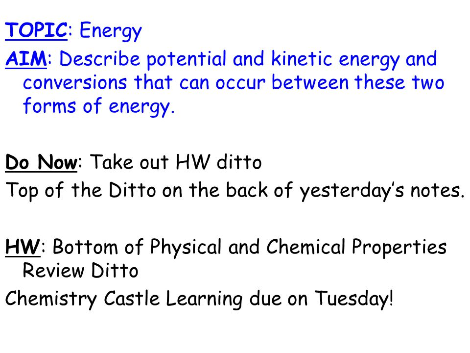 TOPIC: Energy AIM: Describe potential and kinetic energy and conversions that can occur between these two forms of energy.