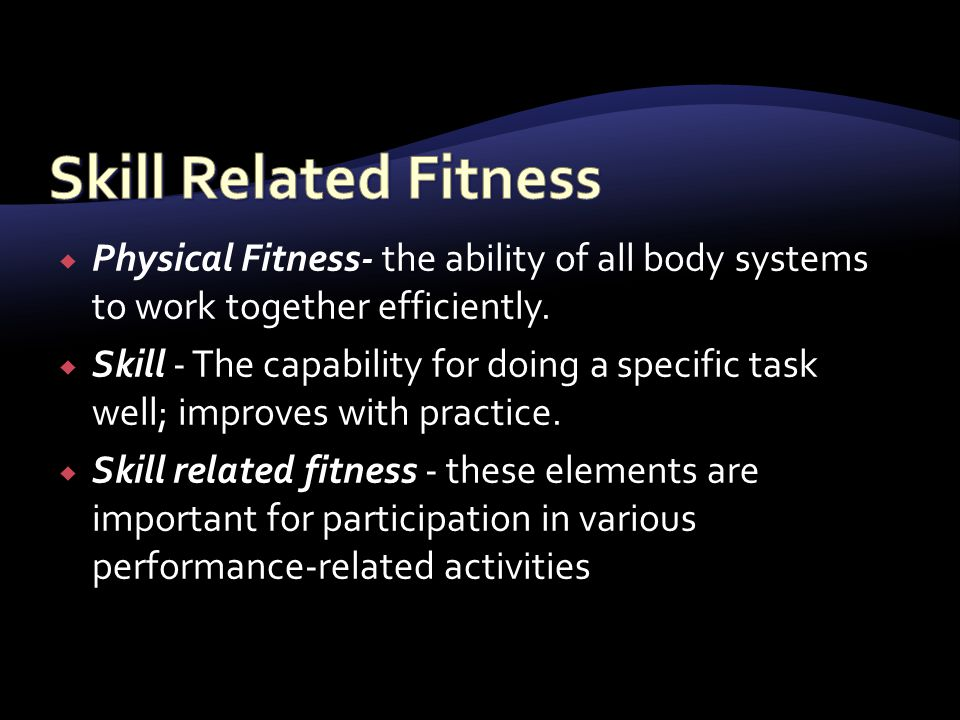 Skill Related Fitness Physical Fitness- the ability of all body systems to work together efficiently.