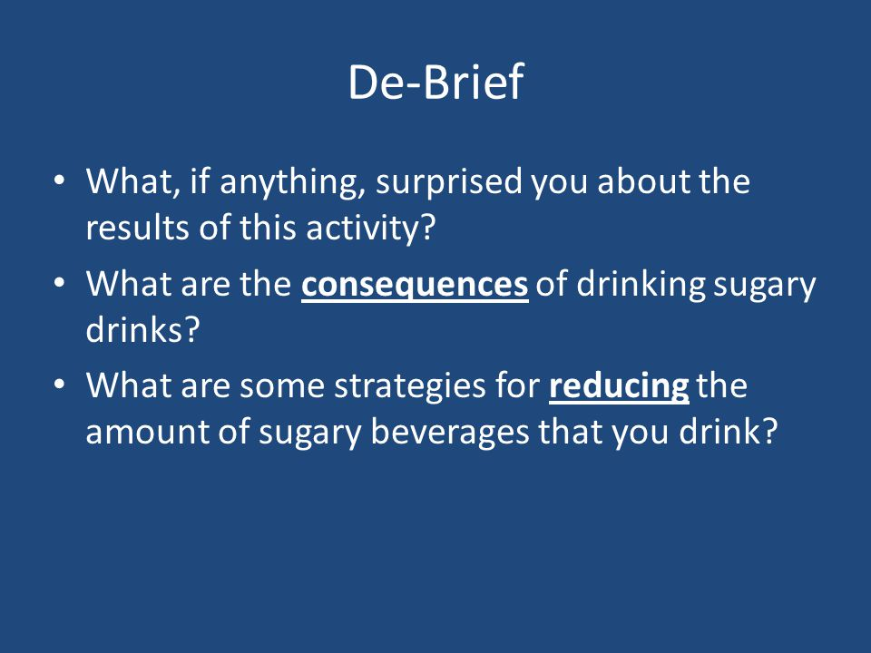 De-Brief What, if anything, surprised you about the results of this activity What are the consequences of drinking sugary drinks