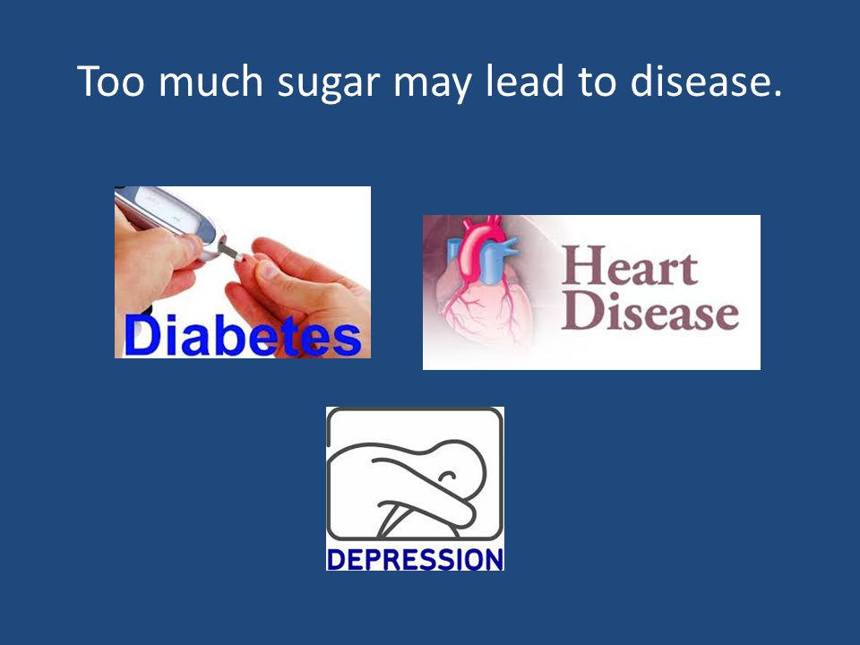 Too much sugar may lead to disease.