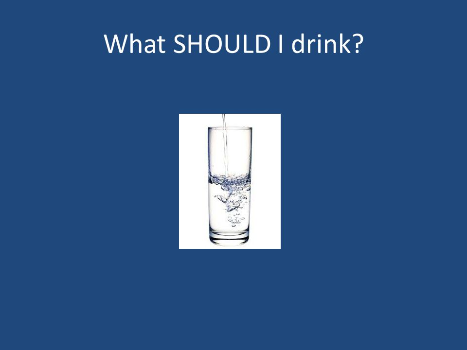 What SHOULD I drink