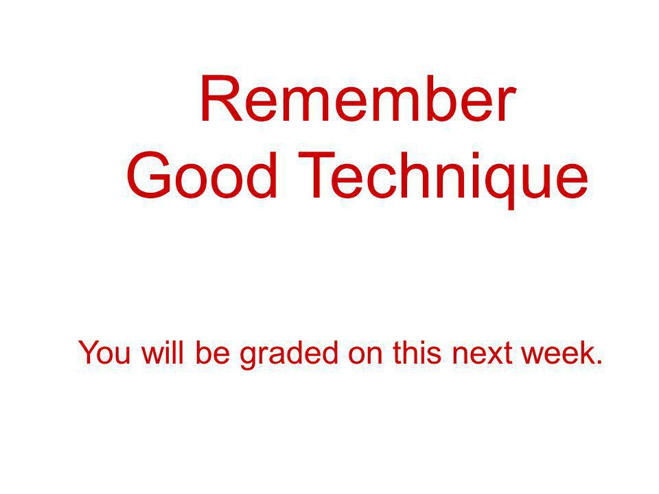 Remember Good Technique You will be graded on this next week.