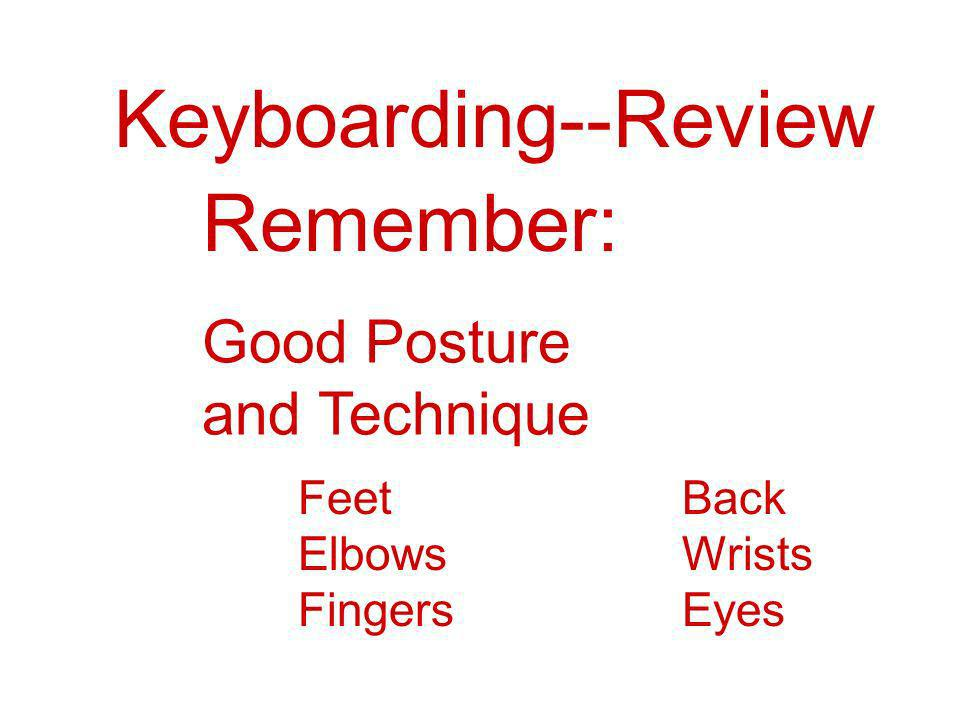 Keyboarding--Review Remember: Good Posture and Technique Feet Back
