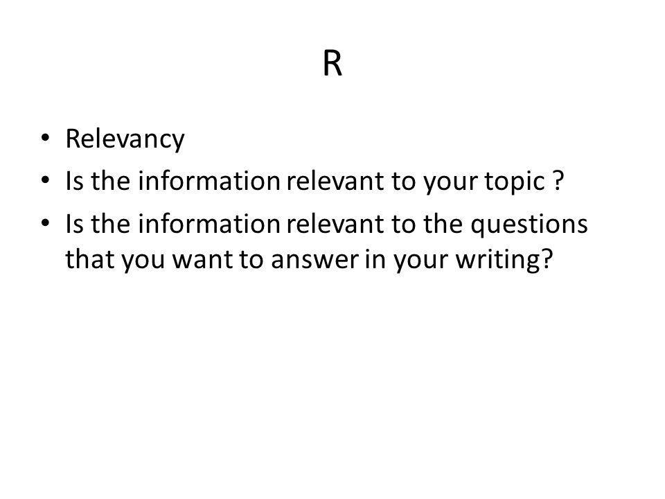 R Relevancy Is the information relevant to your topic