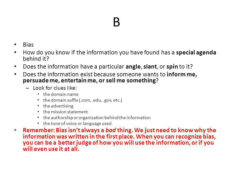 B Bias. How do you know if the information you have found has a special agenda behind it