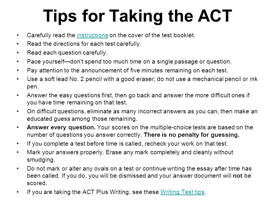 Tips for Taking the ACT Carefully read the instructions on the cover of the test booklet. Read the directions for each test carefully.