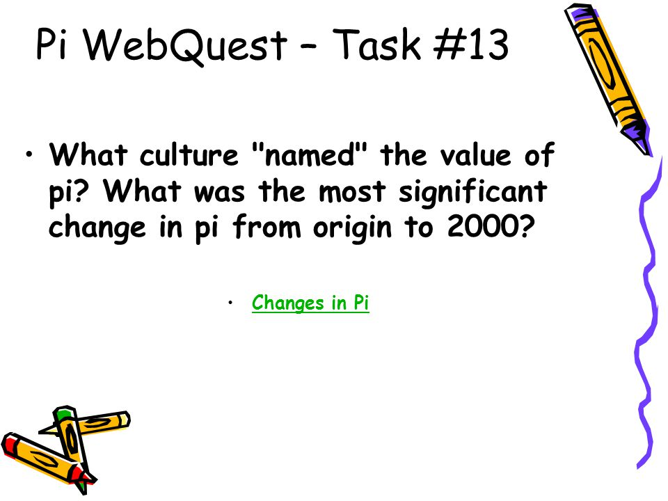Pi WebQuest – Task #13 What culture named the value of pi What was the most significant change in pi from origin to 2000