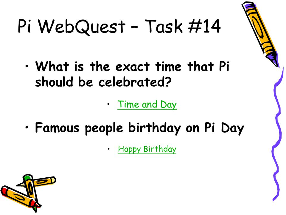 Pi WebQuest – Task #14 What is the exact time that Pi should be celebrated Time and Day. Famous people birthday on Pi Day.