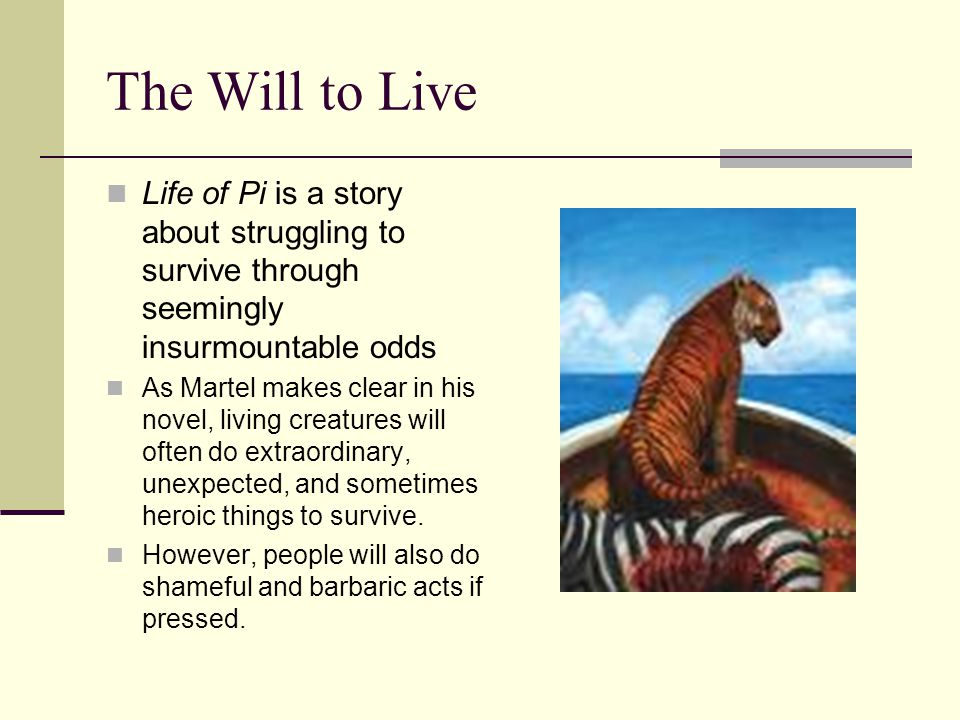 The Will to Live Life of Pi is a story about struggling to survive through seemingly insurmountable odds.