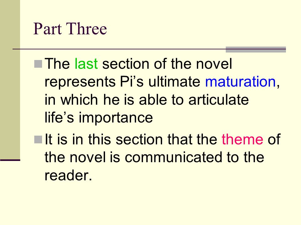 Part Three The last section of the novel represents Pi's ultimate maturation, in which he is able to articulate life's importance.