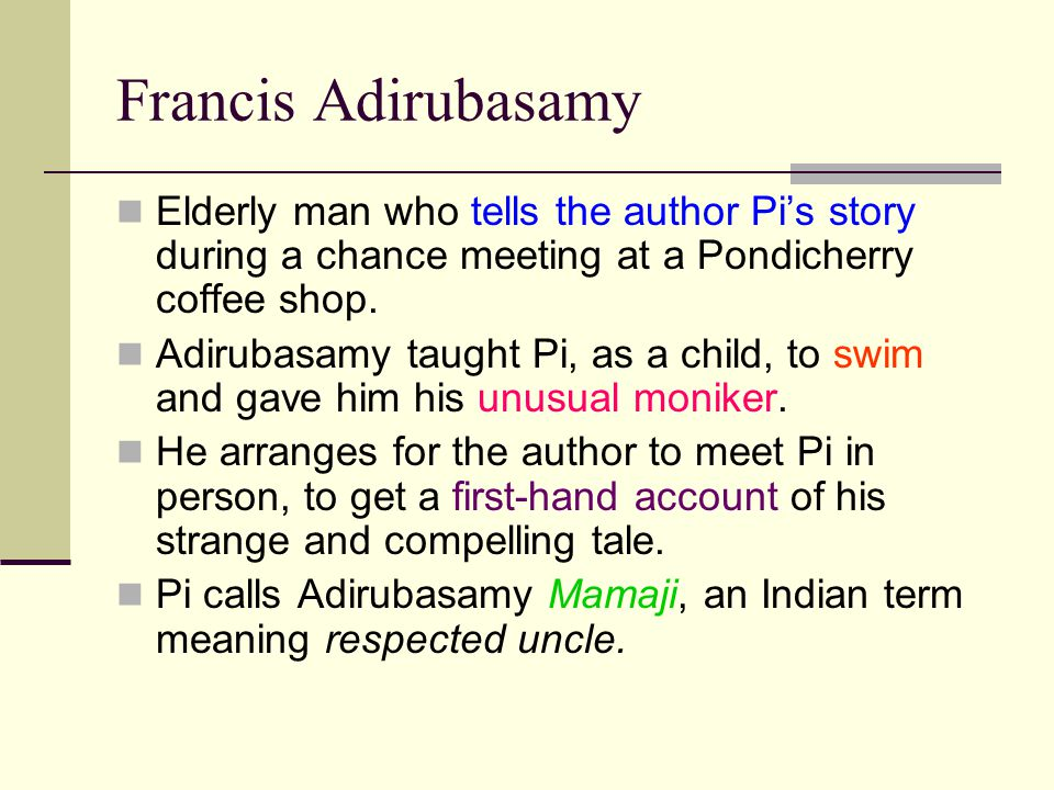 Francis Adirubasamy Elderly man who tells the author Pi's story during a chance meeting at a Pondicherry coffee shop.