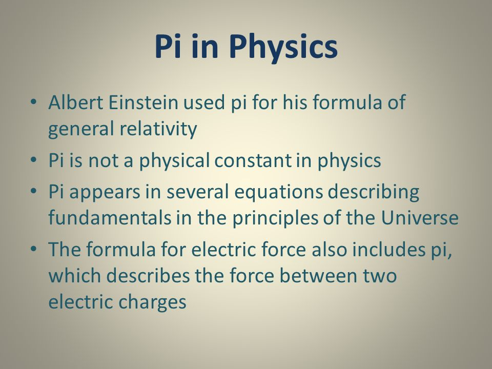 Pi in Physics Albert Einstein used pi for his formula of general relativity. Pi is not a physical constant in physics.