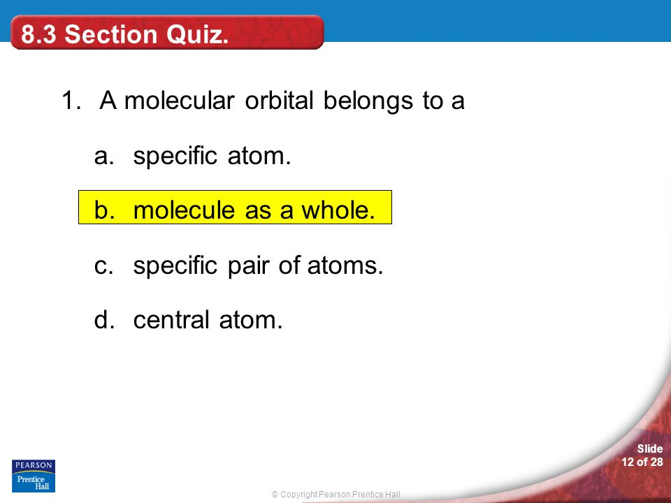 8.3 Section Quiz. 1. A molecular orbital belongs to a. specific atom. molecule as a whole. specific pair of atoms.