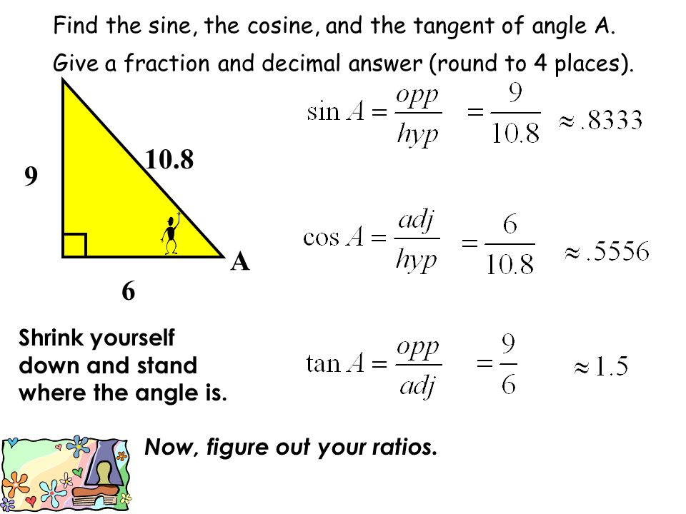 10.8 9 A 6 Find the sine, the cosine, and the tangent of angle A.