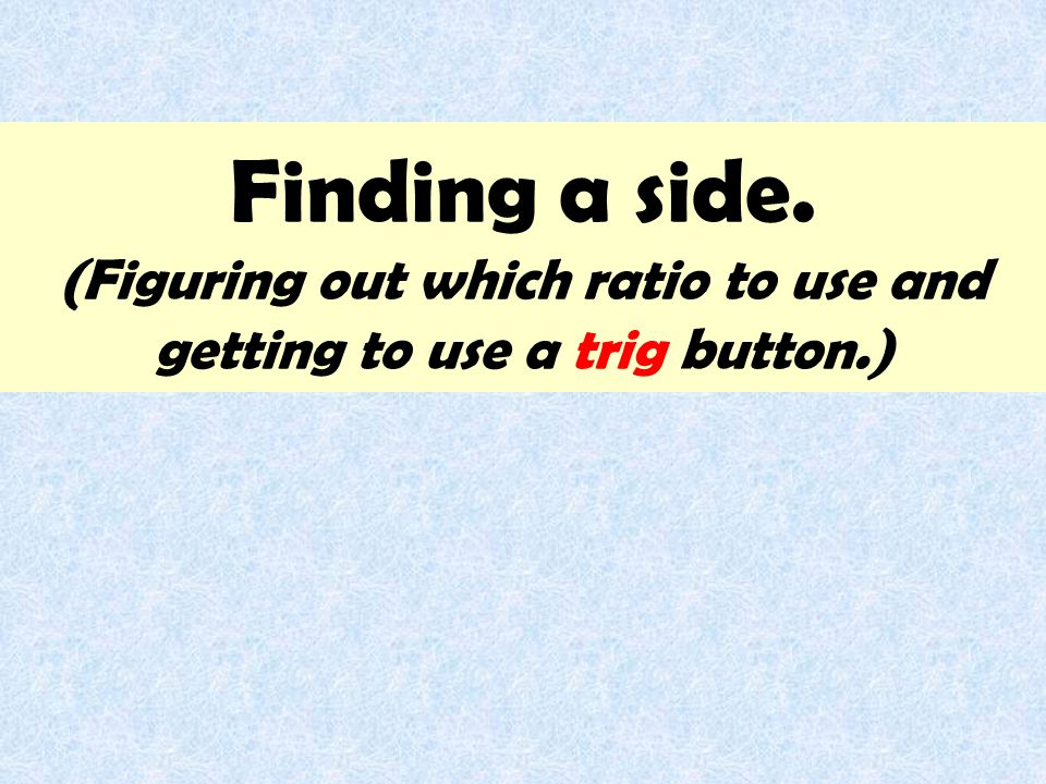 Finding a side. (Figuring out which ratio to use and getting to use a trig button.)