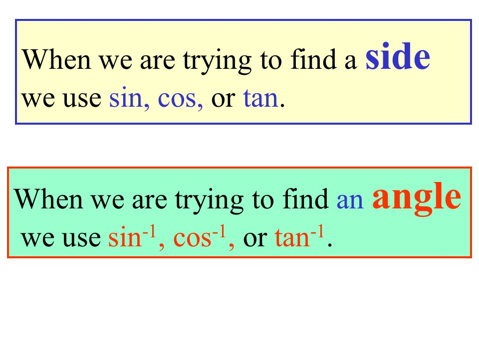 When we are trying to find a side we use sin, cos, or tan.