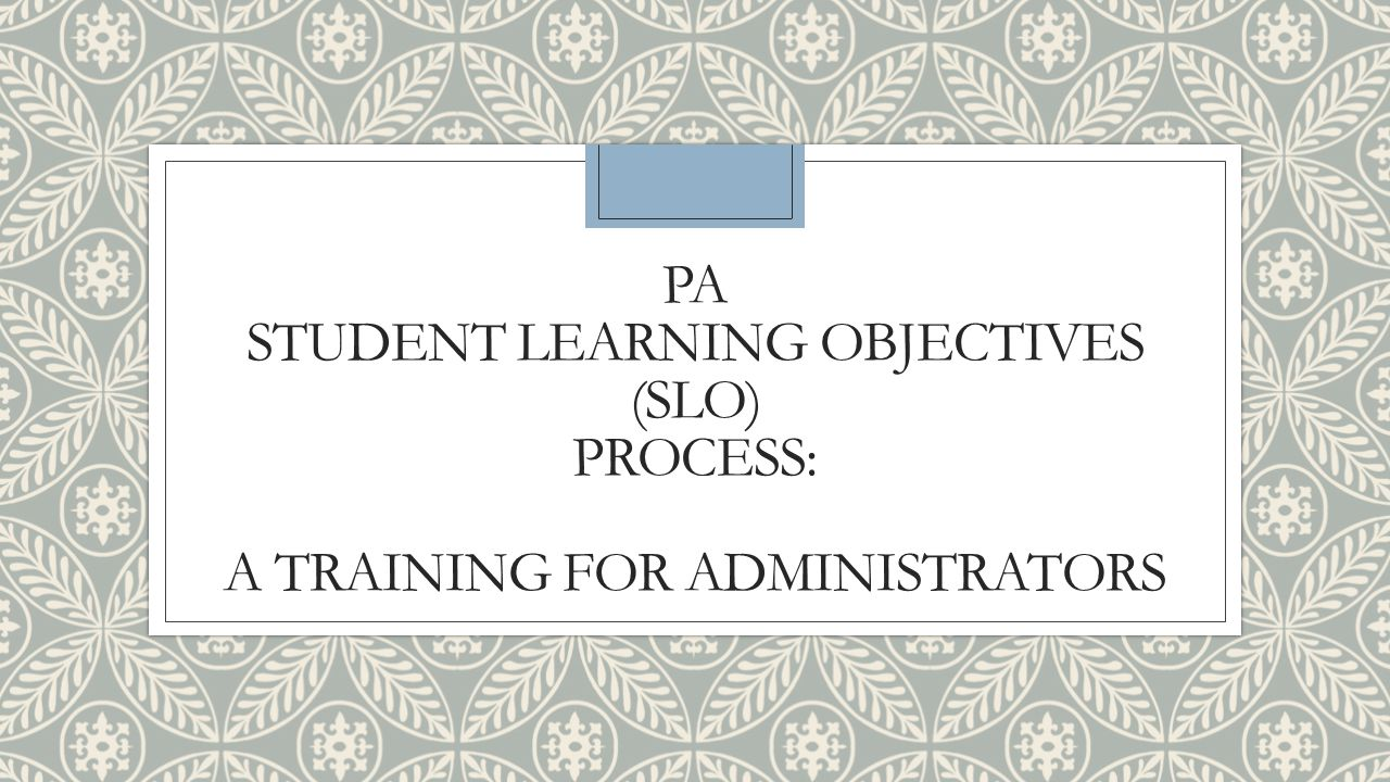 PA Student Learning Objectives (SLO) Process: A Training for Administrators
