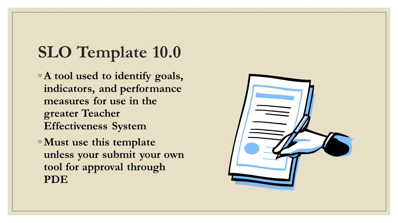 SLO Template 10.0 A tool used to identify goals, indicators, and performance measures for use in the greater Teacher Effectiveness System.