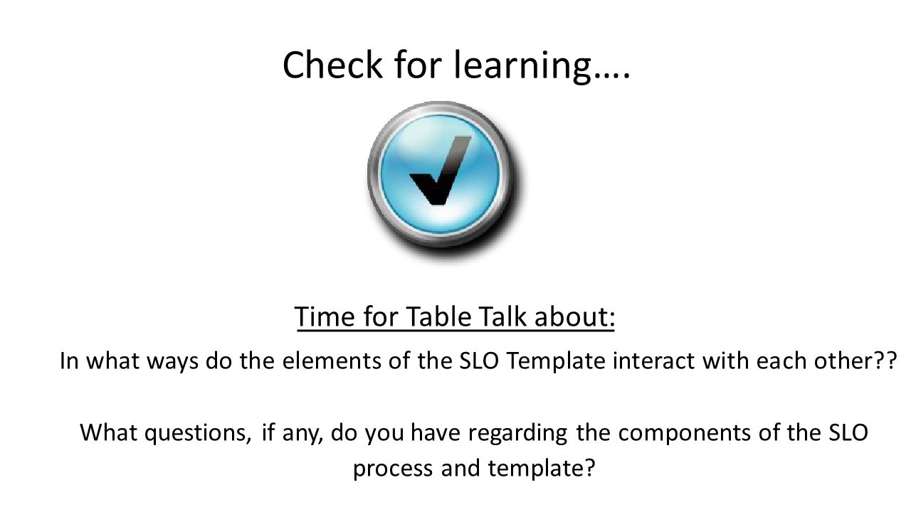 Check for learning…. Time for Table Talk about: In what ways do the elements of the SLO Template interact with each other