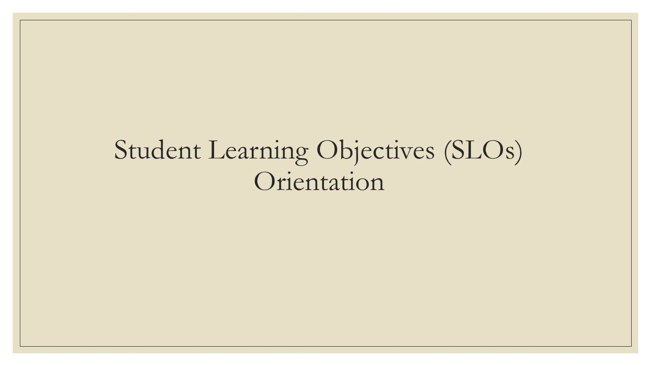 Student Learning Objectives (SLOs) Orientation