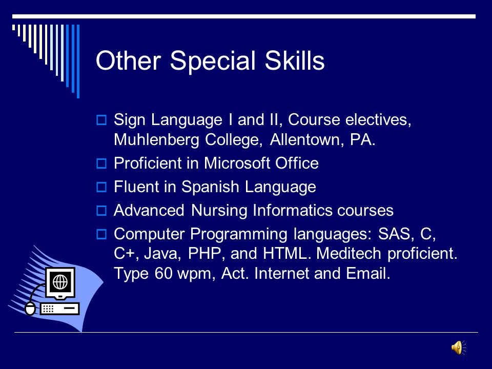 Other Special Skills Sign Language I and II, Course electives, Muhlenberg College, Allentown, PA. Proficient in Microsoft Office.