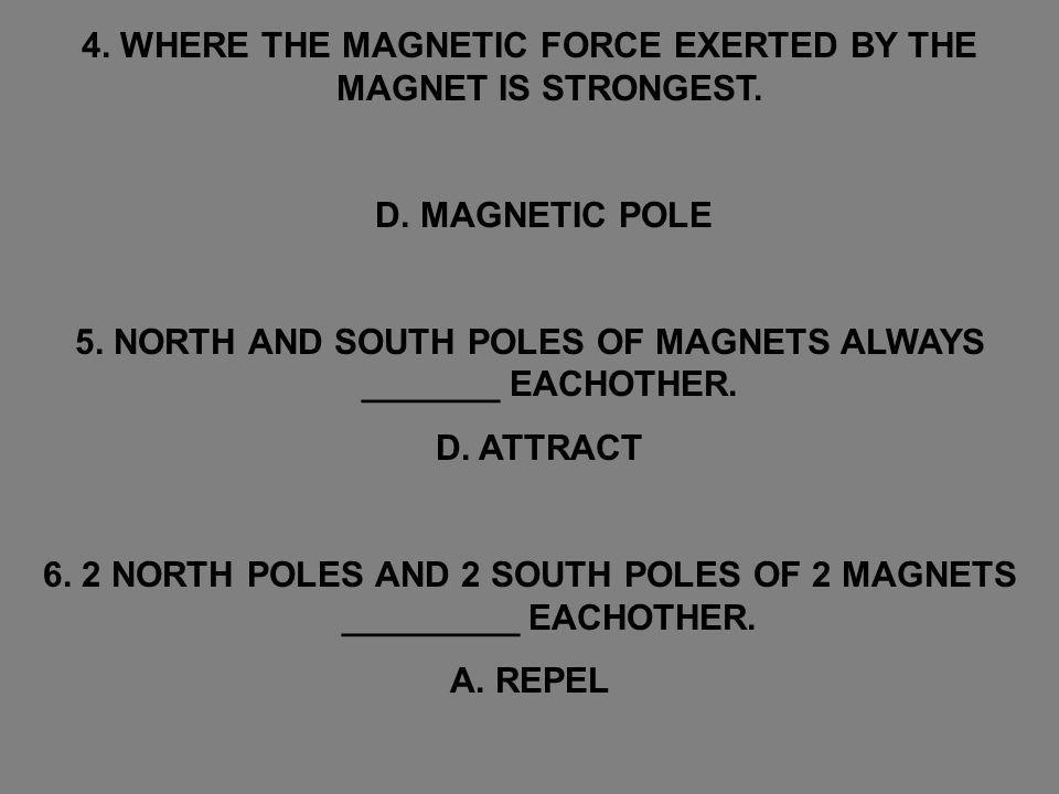 4. WHERE THE MAGNETIC FORCE EXERTED BY THE MAGNET IS STRONGEST.
