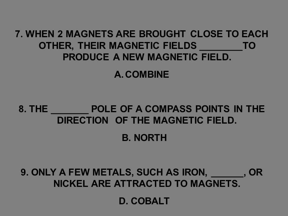 7. WHEN 2 MAGNETS ARE BROUGHT CLOSE TO EACH OTHER, THEIR MAGNETIC FIELDS ________TO PRODUCE A NEW MAGNETIC FIELD.