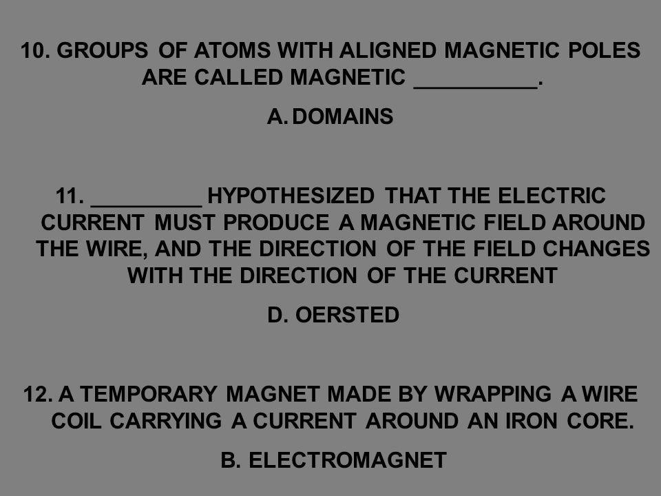 10. GROUPS OF ATOMS WITH ALIGNED MAGNETIC POLES ARE CALLED MAGNETIC __________.