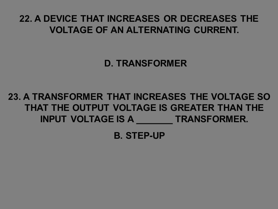 22. A DEVICE THAT INCREASES OR DECREASES THE VOLTAGE OF AN ALTERNATING CURRENT.