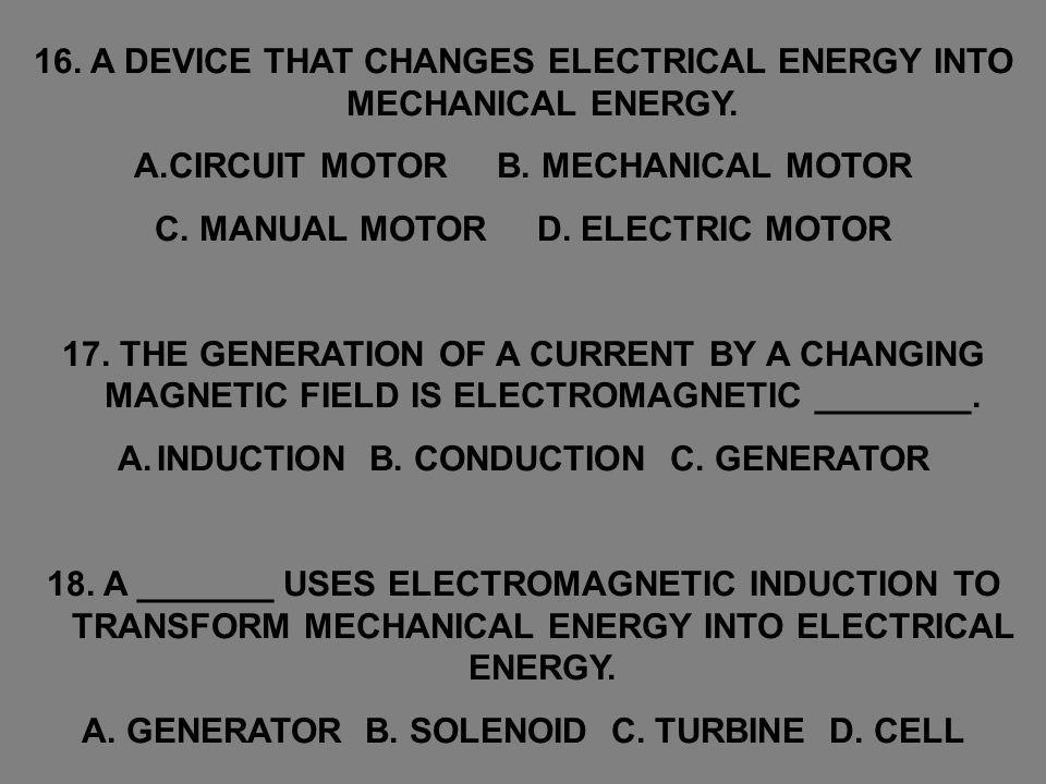 16. A DEVICE THAT CHANGES ELECTRICAL ENERGY INTO MECHANICAL ENERGY.