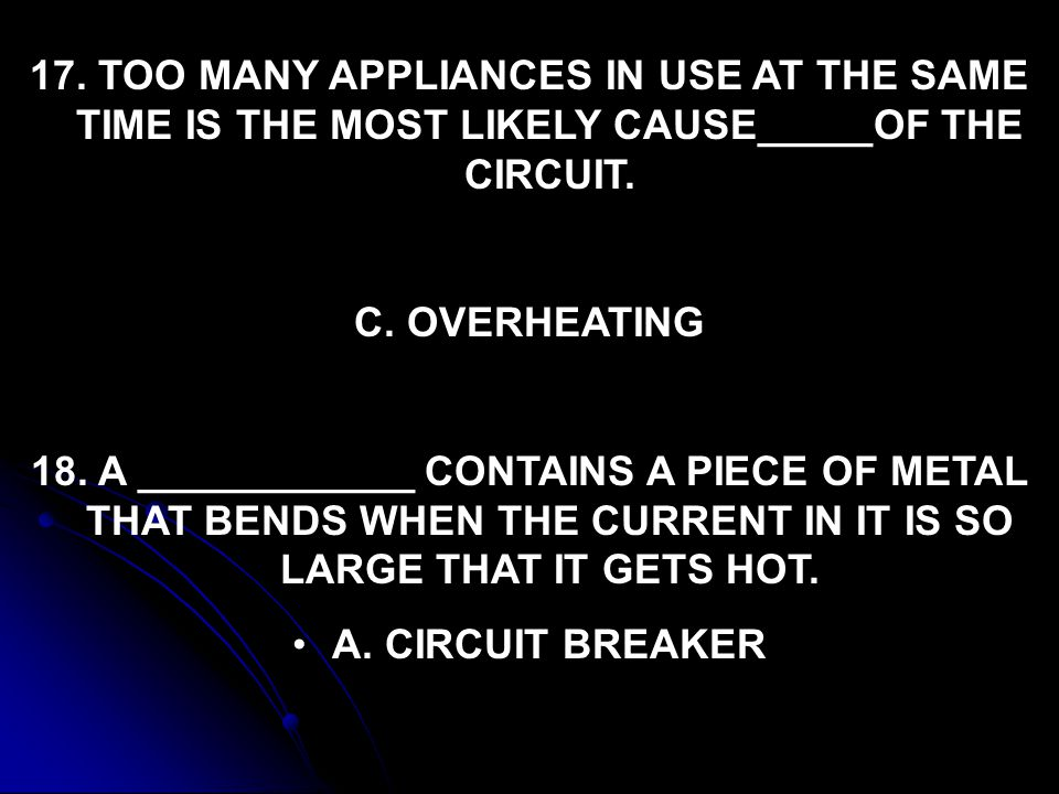 17. TOO MANY APPLIANCES IN USE AT THE SAME TIME IS THE MOST LIKELY CAUSE_____OF THE CIRCUIT.