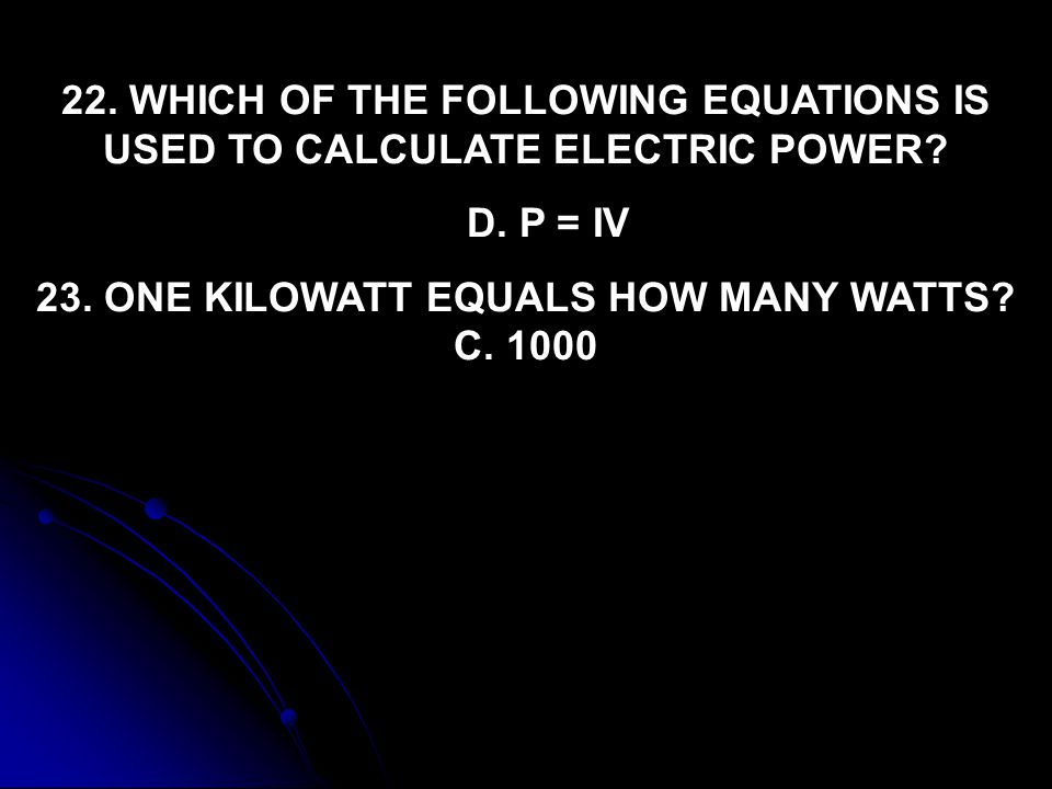 23. ONE KILOWATT EQUALS HOW MANY WATTS C. 1000