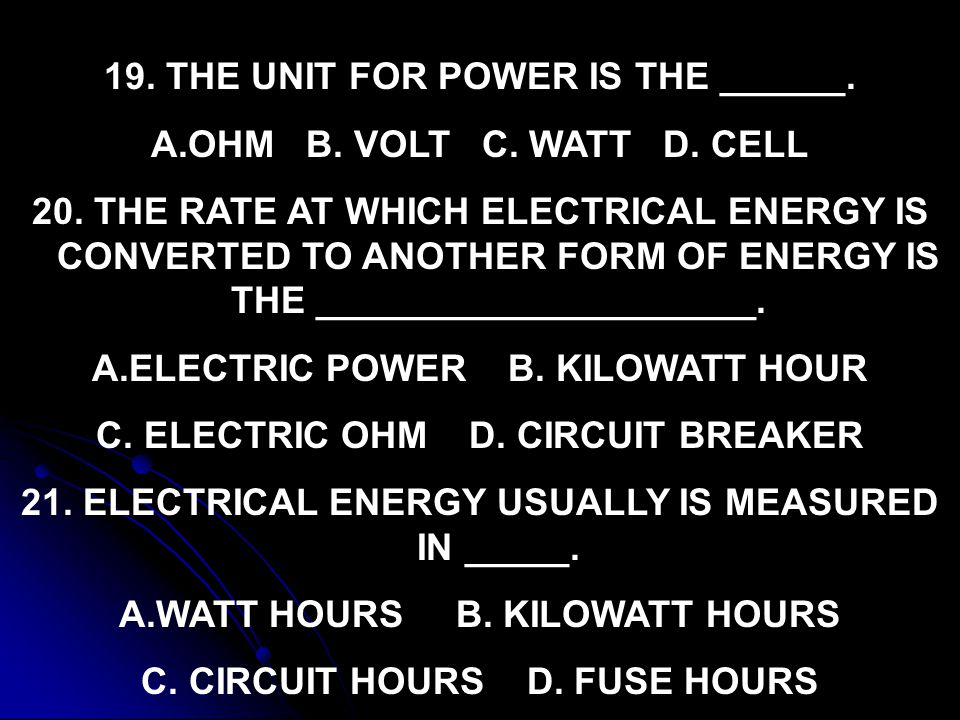 19. THE UNIT FOR POWER IS THE ______. OHM B. VOLT C. WATT D. CELL