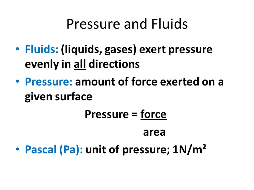 Pressure and Fluids Fluids: (liquids, gases) exert pressure evenly in all directions. Pressure: amount of force exerted on a given surface.