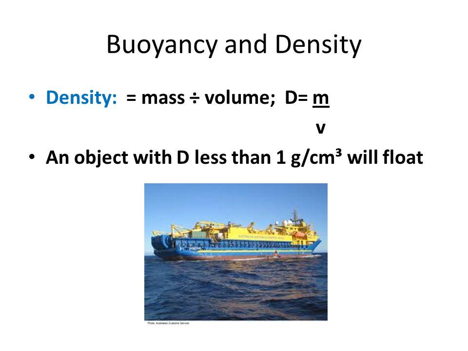 Buoyancy and Density Density: = mass ÷ volume; D= m v