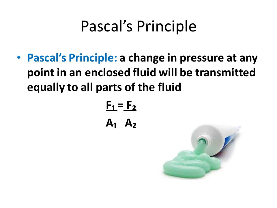 Pascal's Principle Pascal's Principle: a change in pressure at any point in an enclosed fluid will be transmitted equally to all parts of the fluid.