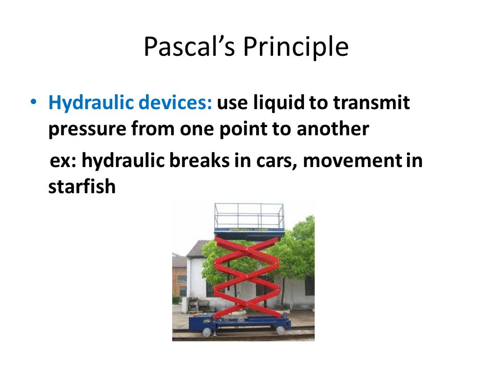 Pascal's Principle Hydraulic devices: use liquid to transmit pressure from one point to another.
