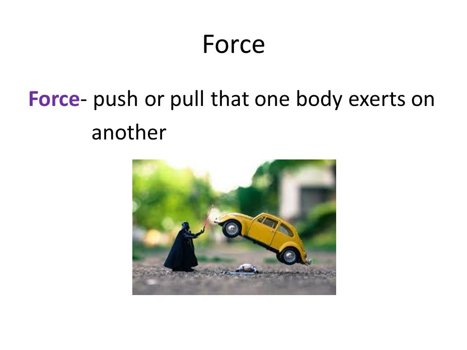 Force Force- push or pull that one body exerts on another