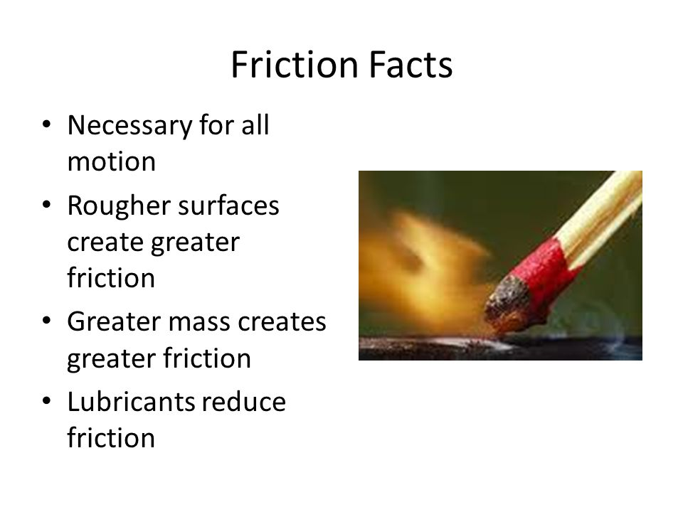 Friction Facts Necessary for all motion