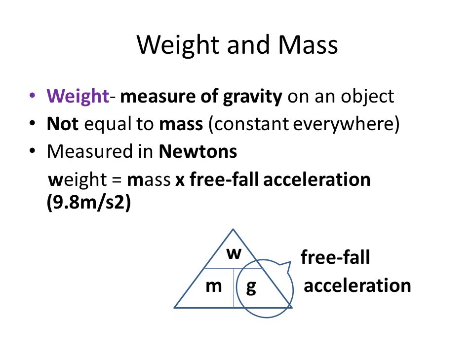 Weight and Mass Weight- measure of gravity on an object