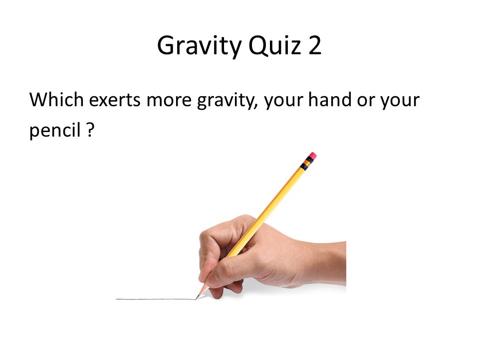 Gravity Quiz 2 Which exerts more gravity, your hand or your pencil